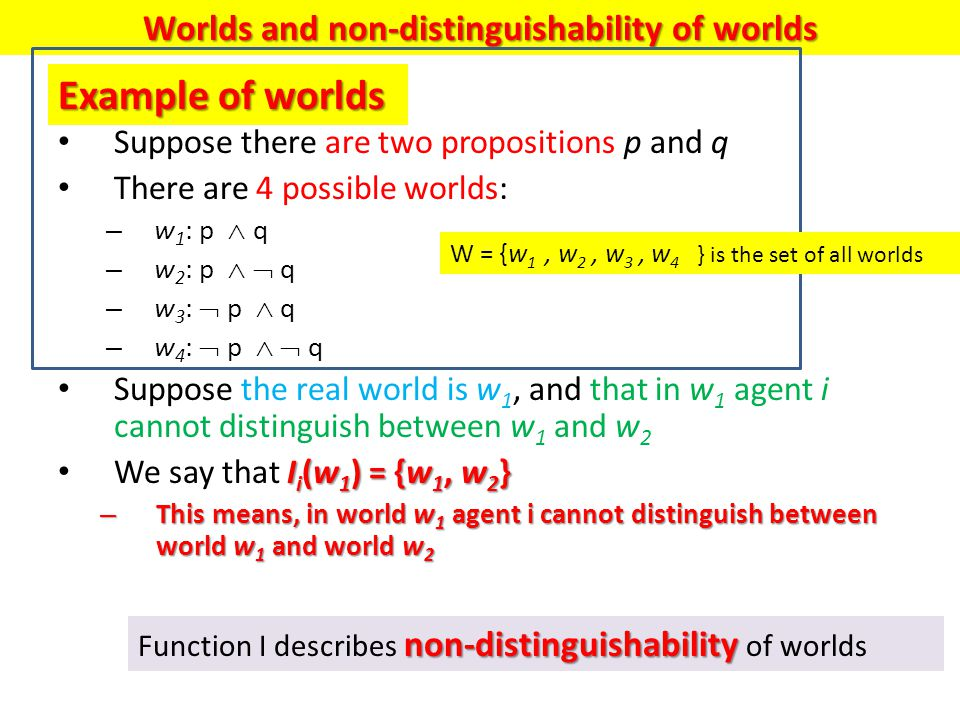 Suppose there are two propositions p and q There are 4 possible worlds: – w 1 : p  q – w 2 : p   q – w 3 :  p  q – w 4 :  p   q Suppose the real world is w 1, and that in w 1 agent i cannot distinguish between w 1 and w 2 I i (w 1 ) = {w 1, w 2 } We say that I i (w 1 ) = {w 1, w 2 } – This means, in world w 1 agent i cannot distinguish between world w 1 and world w 2 Example of worlds non-distinguishability Function I describes non-distinguishability of worlds Worlds and non-distinguishability of worlds W = {w 1, w 2, w 3, w 4 } is the set of all worlds