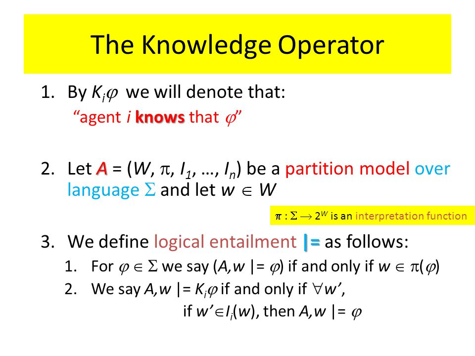 The Knowledge Operator 1.By K i  we will denote that: knows agent i knows that  A 2.Let A = (W, , I 1, …, I n ) be a partition model over language  and let w  W |= 3.We define logical entailment |= as follows: 1.For    we say (A,w |=  ) if and only if w   (  ) 2.We say A,w |= K i  if and only if  w', if w'  I i (w), then A,w |=   :  2 W is an interpretation function