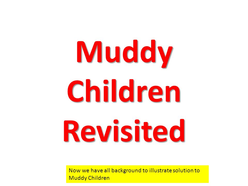 Muddy Children Revisited Now we have all background to illustrate solution to Muddy Children