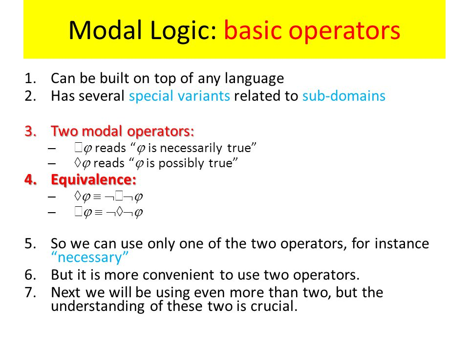 Modal Logic: basic operators 1.Can be built on top of any language 2.Has several special variants related to sub-domains 3.Two modal operators: –   reads  is necessarily true –  reads  is possibly true 4.Equivalence: –      –     5.So we can use only one of the two operators, for instance necessary 6.But it is more convenient to use two operators.