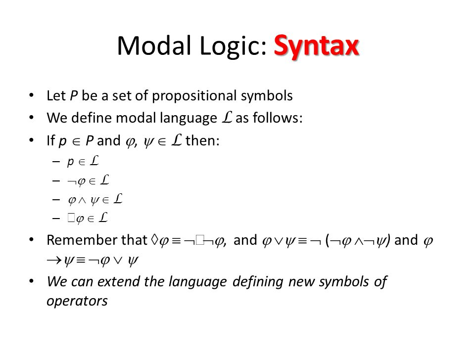 Syntax Modal Logic: Syntax Let P be a set of propositional symbols We define modal language L as follows: If p  P and ,   L then: – p  L –   L –     L –    L Remember that     , and     (   ) and       We can extend the language defining new symbols of operators