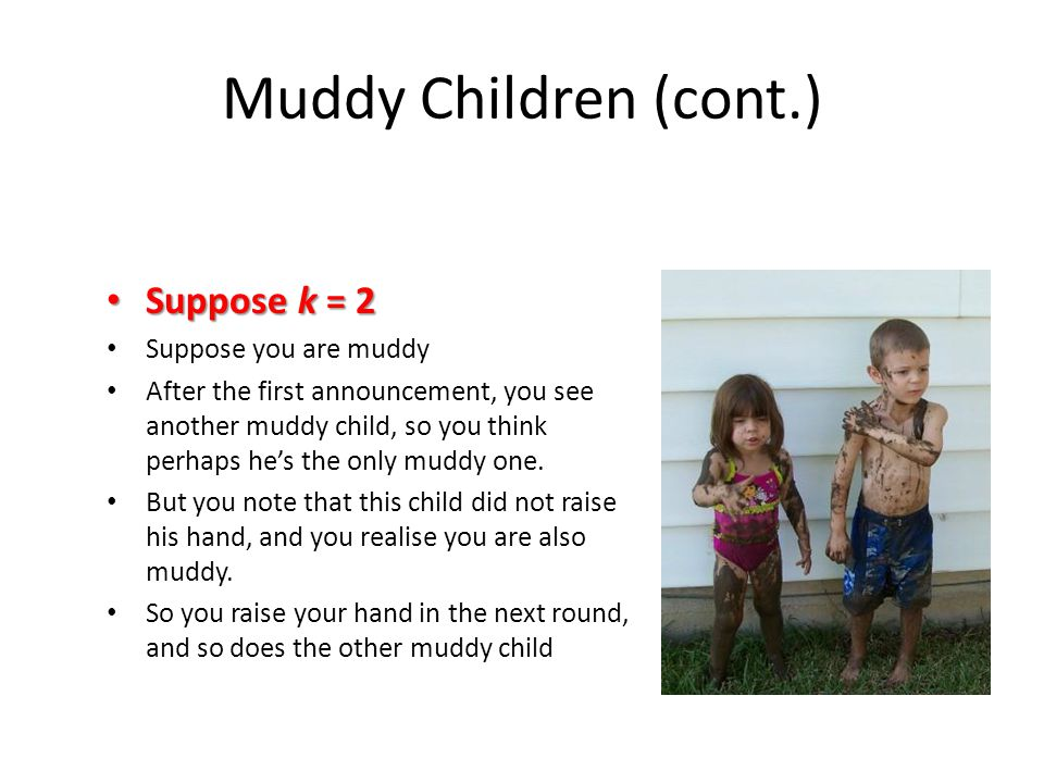 Muddy Children (cont.) Suppose k = 2 Suppose k = 2 Suppose you are muddy After the first announcement, you see another muddy child, so you think perhaps he's the only muddy one.