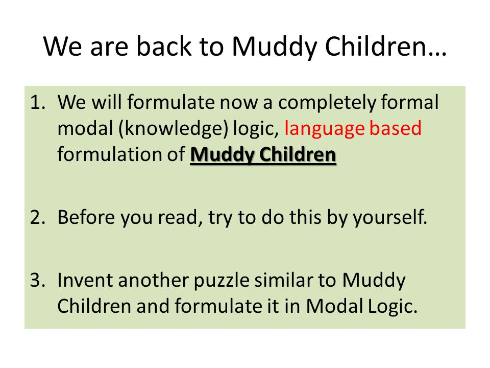 We are back to Muddy Children… Muddy Children 1.We will formulate now a completely formal modal (knowledge) logic, language based formulation of Muddy Children 2.Before you read, try to do this by yourself.