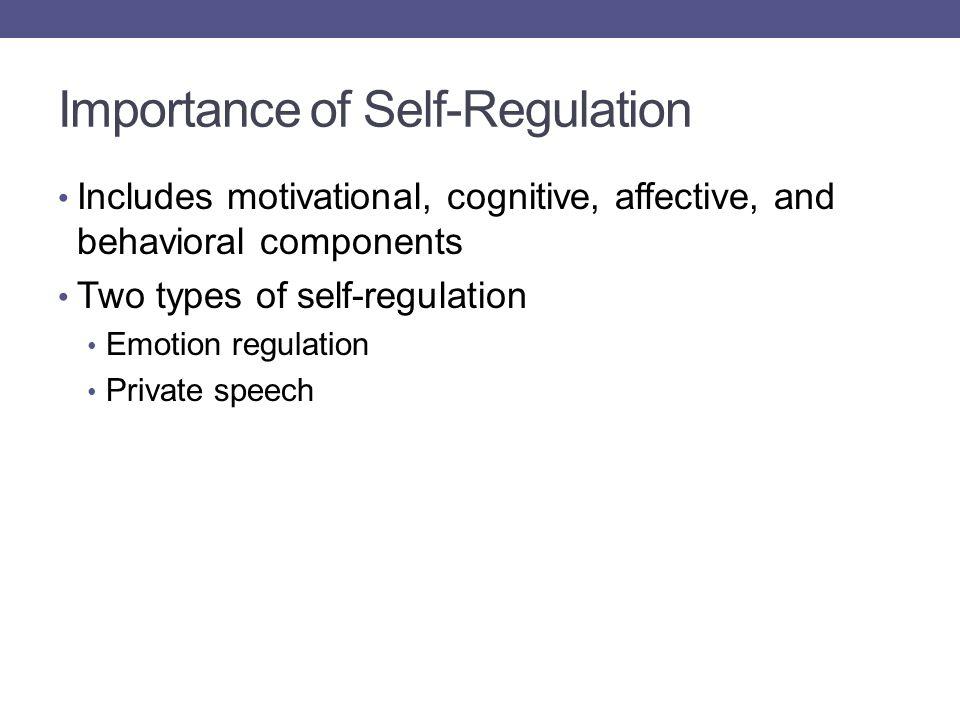 Importance of Self-Regulation Includes motivational, cognitive, affective, and behavioral components Two types of self-regulation Emotion regulation Private speech