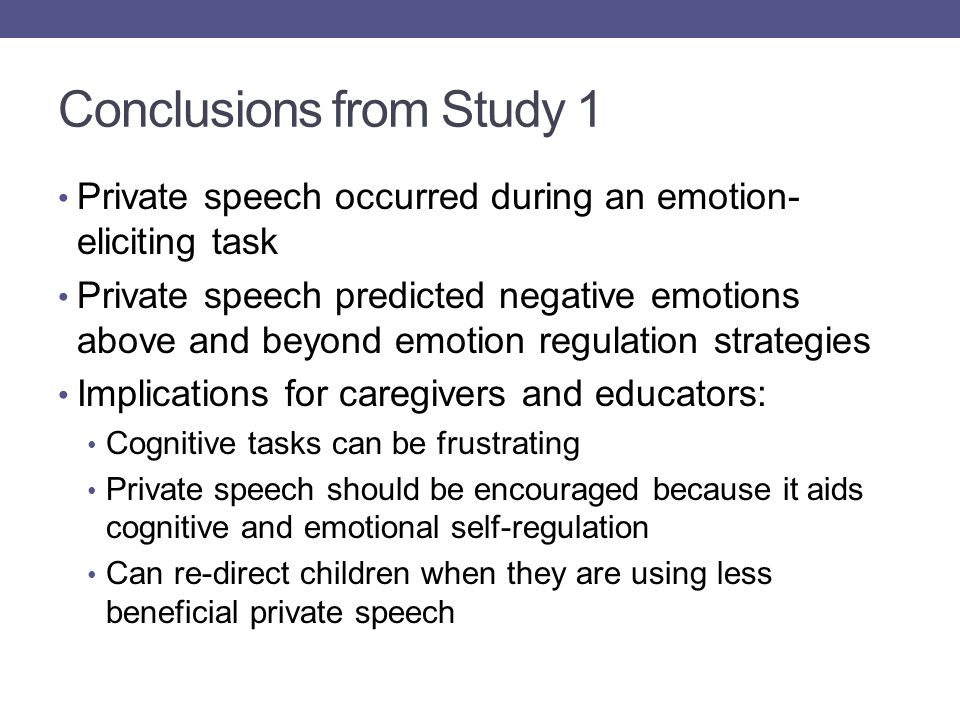 Conclusions from Study 1 Private speech occurred during an emotion- eliciting task Private speech predicted negative emotions above and beyond emotion regulation strategies Implications for caregivers and educators: Cognitive tasks can be frustrating Private speech should be encouraged because it aids cognitive and emotional self-regulation Can re-direct children when they are using less beneficial private speech