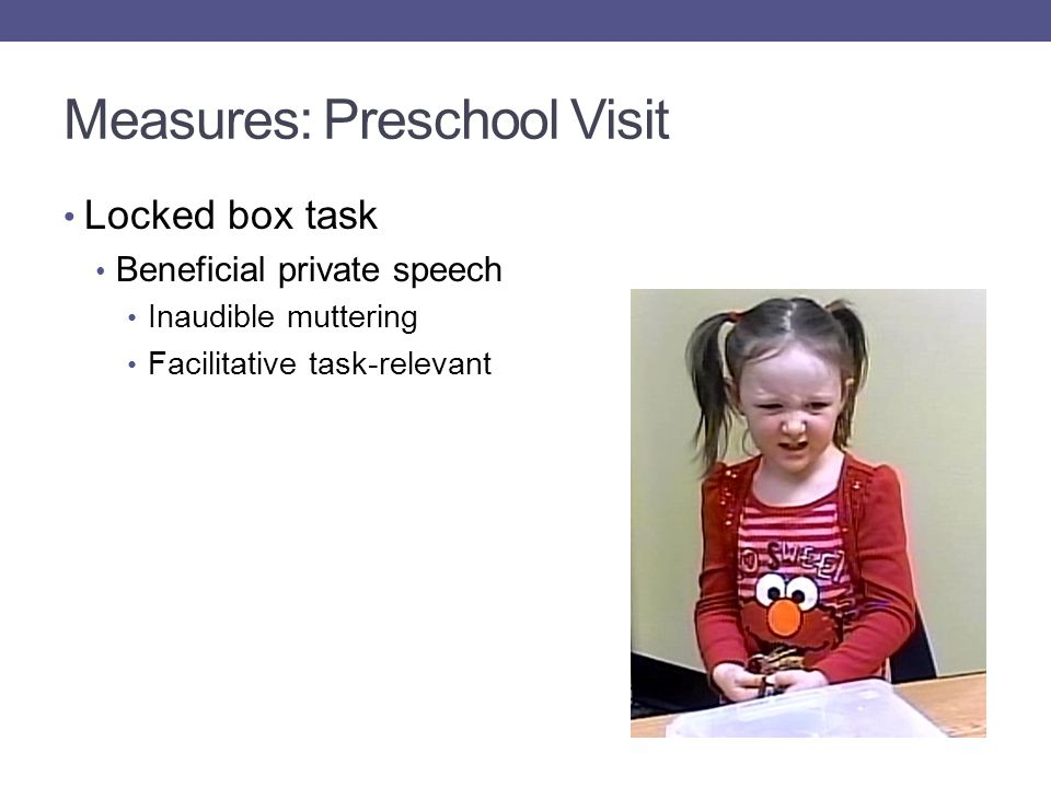 Measures: Preschool Visit Locked box task Beneficial private speech Inaudible muttering Facilitative task-relevant