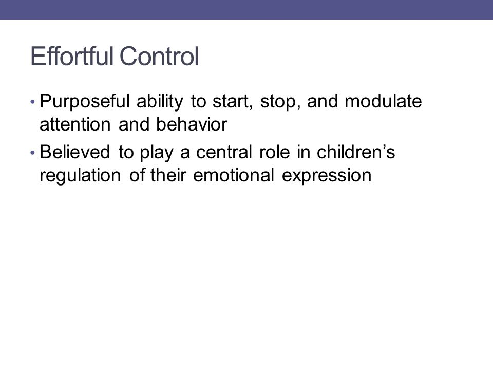 Effortful Control Purposeful ability to start, stop, and modulate attention and behavior Believed to play a central role in children's regulation of their emotional expression