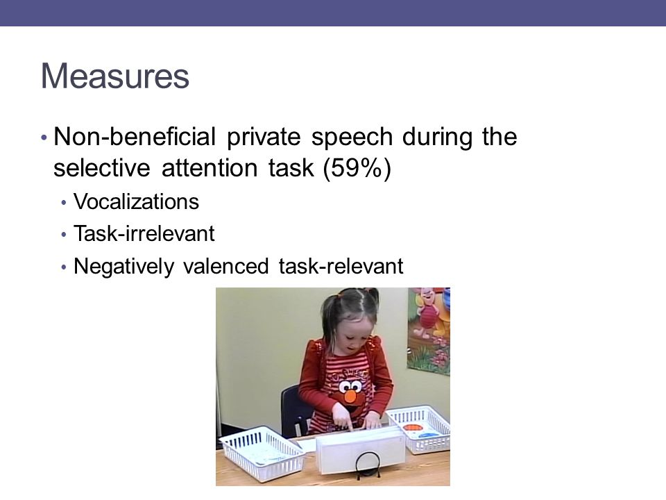 Measures Non-beneficial private speech during the selective attention task (59%) Vocalizations Task-irrelevant Negatively valenced task-relevant