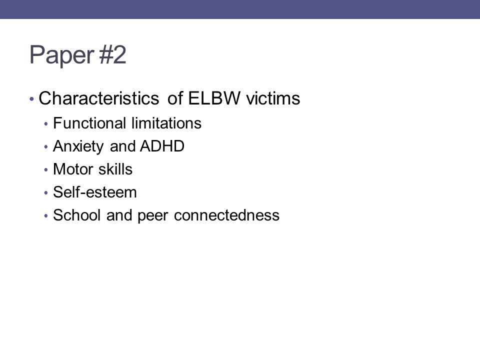 Paper #2 Characteristics of ELBW victims Functional limitations Anxiety and ADHD Motor skills Self-esteem School and peer connectedness