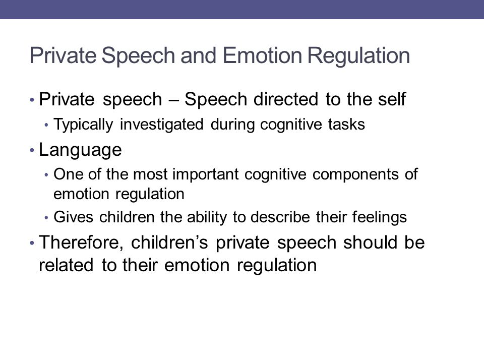Private speech – Speech directed to the self Typically investigated during cognitive tasks Language One of the most important cognitive components of emotion regulation Gives children the ability to describe their feelings Therefore, children's private speech should be related to their emotion regulation