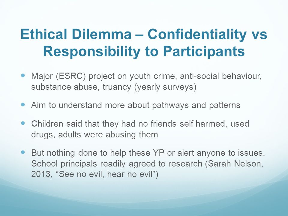 Ethical Dilemma – Confidentiality vs Responsibility to Participants Major (ESRC) project on youth crime, anti-social behaviour, substance abuse, truancy (yearly surveys) Aim to understand more about pathways and patterns Children said that they had no friends self harmed, used drugs, adults were abusing them But nothing done to help these YP or alert anyone to issues.