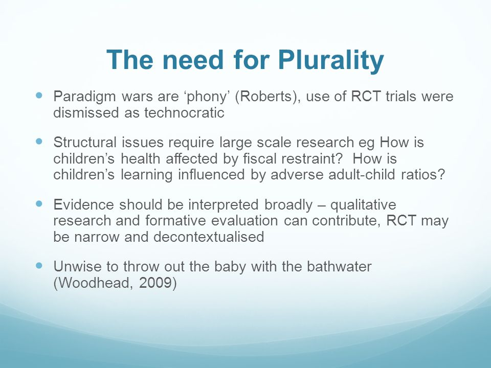 The need for Plurality Paradigm wars are 'phony' (Roberts), use of RCT trials were dismissed as technocratic Structural issues require large scale research eg How is children's health affected by fiscal restraint.