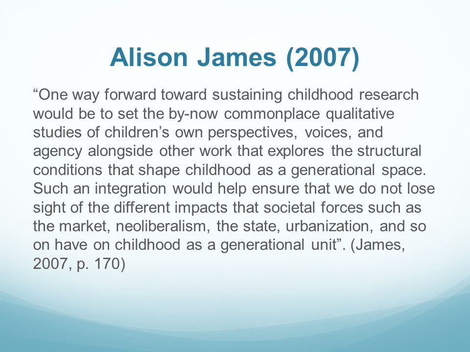 Alison James (2007) One way forward toward sustaining childhood research would be to set the by-now commonplace qualitative studies of children's own perspectives, voices, and agency alongside other work that explores the structural conditions that shape childhood as a generational space.