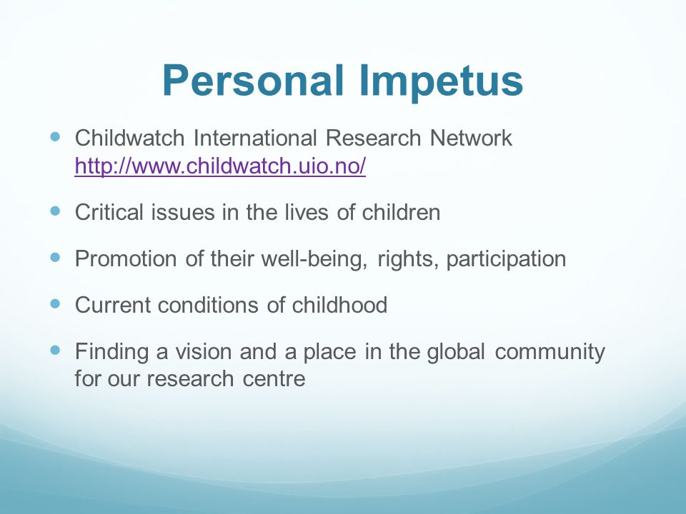 Personal Impetus Childwatch International Research Network http://www.childwatch.uio.no/ http://www.childwatch.uio.no/ Critical issues in the lives of children Promotion of their well-being, rights, participation Current conditions of childhood Finding a vision and a place in the global community for our research centre