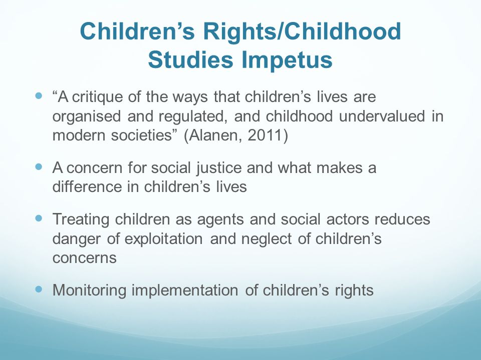 Children's Rights/Childhood Studies Impetus A critique of the ways that children's lives are organised and regulated, and childhood undervalued in modern societies (Alanen, 2011) A concern for social justice and what makes a difference in children's lives Treating children as agents and social actors reduces danger of exploitation and neglect of children's concerns Monitoring implementation of children's rights