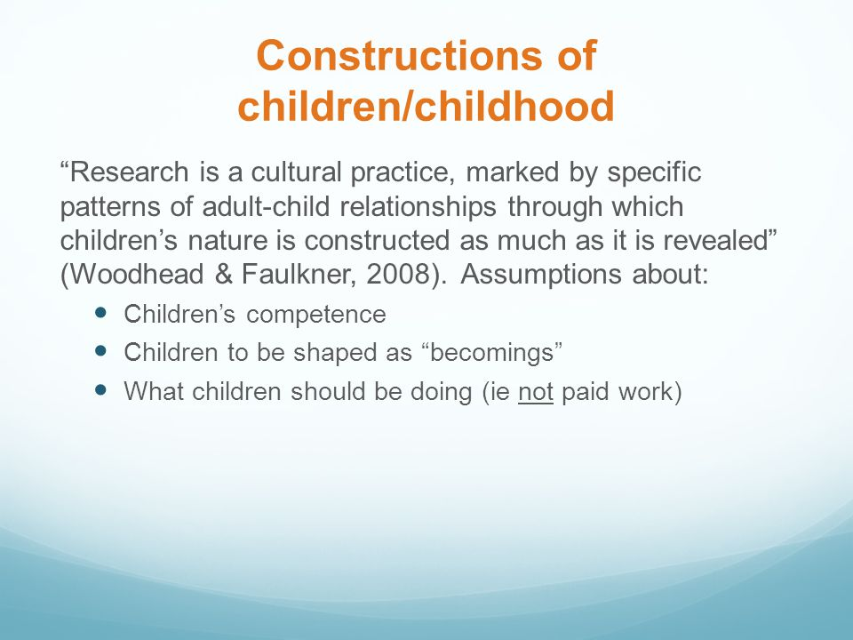 Constructions of children/childhood Research is a cultural practice, marked by specific patterns of adult-child relationships through which children's nature is constructed as much as it is revealed (Woodhead & Faulkner, 2008).