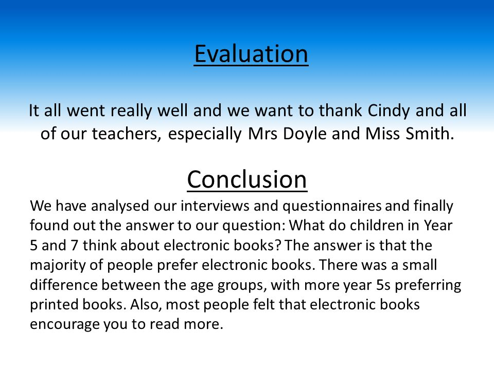 Conclusion We have analysed our interviews and questionnaires and finally found out the answer to our question: What do children in Year 5 and 7 think about electronic books.