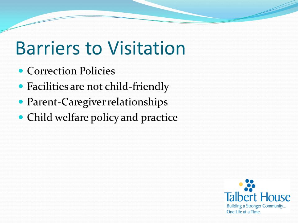 Barriers to Visitation Correction Policies Facilities are not child-friendly Parent-Caregiver relationships Child welfare policy and practice