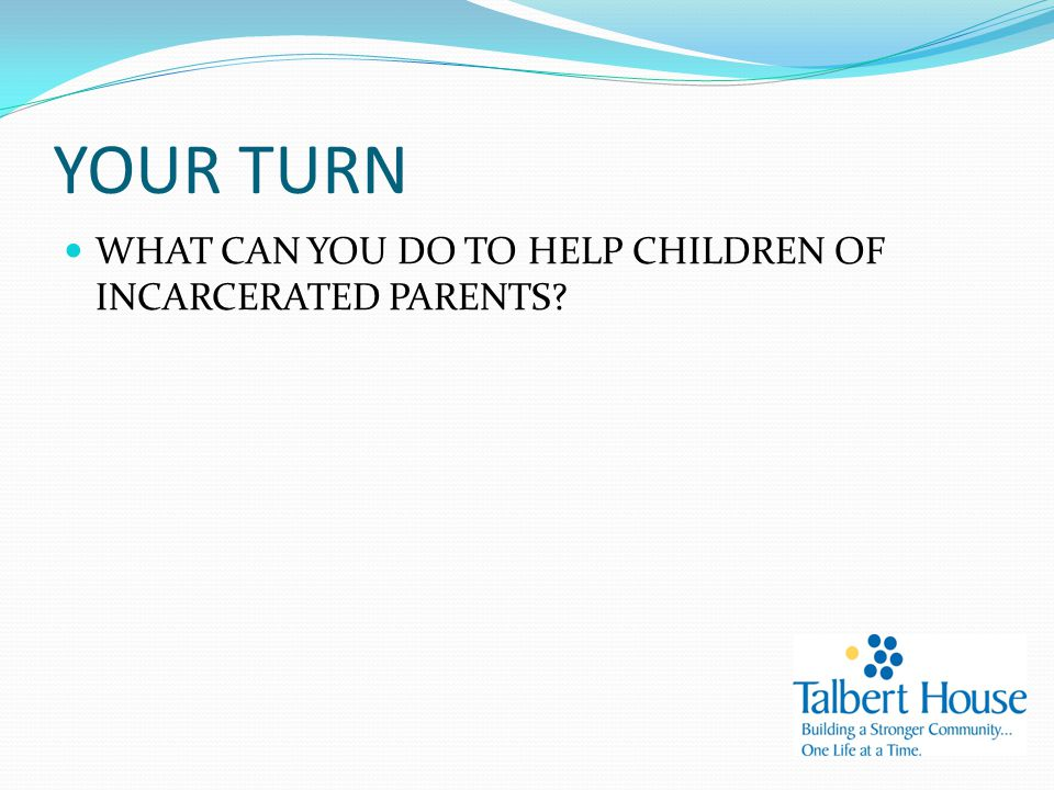 YOUR TURN WHAT CAN YOU DO TO HELP CHILDREN OF INCARCERATED PARENTS