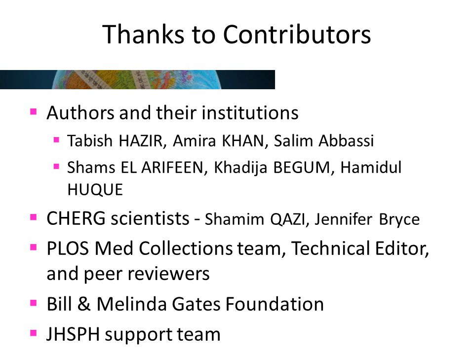 Thanks to Contributors  Authors and their institutions  Tabish HAZIR, Amira KHAN, Salim Abbassi  Shams EL ARIFEEN, Khadija BEGUM, Hamidul HUQUE  CHERG scientists - Shamim QAZI, Jennifer Bryce  PLOS Med Collections team, Technical Editor, and peer reviewers  Bill & Melinda Gates Foundation  JHSPH support team