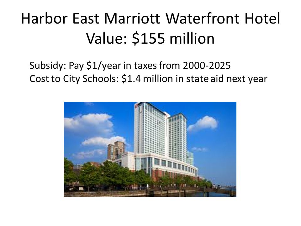 Harbor East Marriott Waterfront Hotel Value: $155 million Subsidy: Pay $1/year in taxes from 2000-2025 Cost to City Schools: $1.4 million in state aid next year