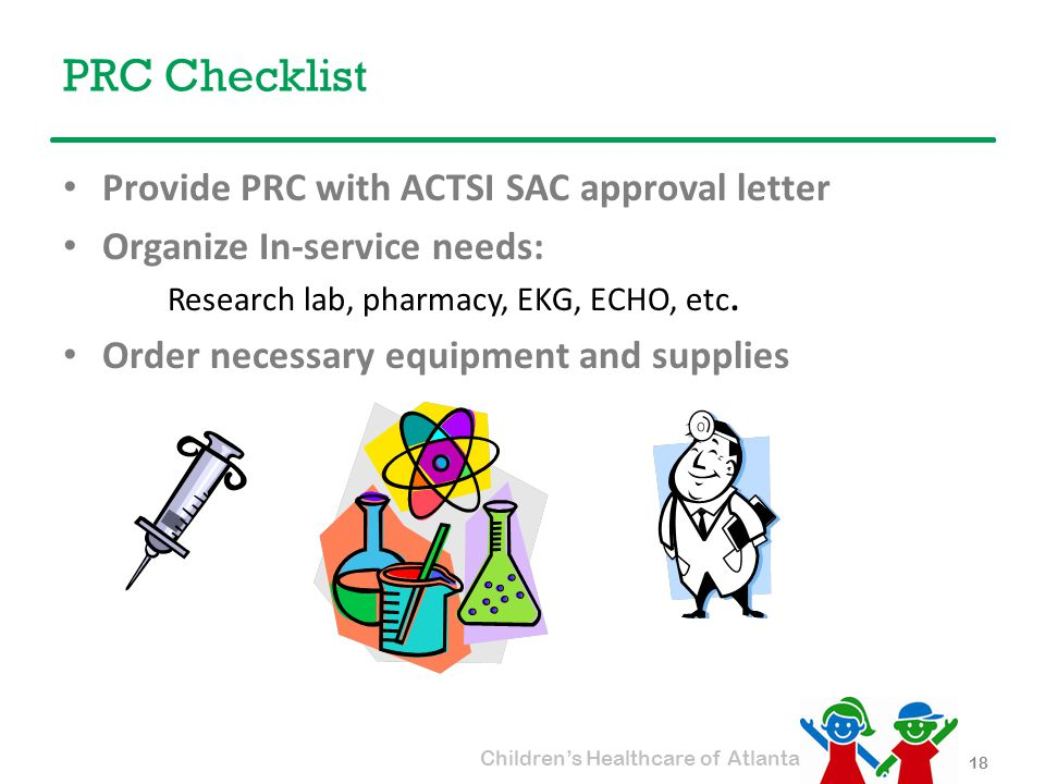 Children's Healthcare of Atlanta PRC Checklist Provide PRC with ACTSI SAC approval letter Organize In-service needs: Research lab, pharmacy, EKG, ECHO, etc.