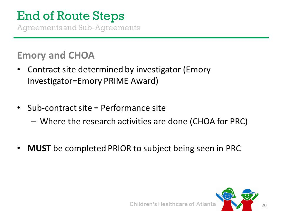 Children's Healthcare of Atlanta End of Route Steps Agreements and Sub-Agreements Emory and CHOA Contract site determined by investigator (Emory Investigator=Emory PRIME Award) Sub-contract site = Performance site – Where the research activities are done (CHOA for PRC) MUST be completed PRIOR to subject being seen in PRC 26