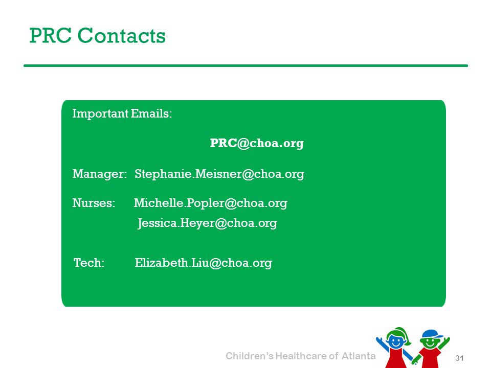 Children's Healthcare of Atlanta PRC Contacts 31 Important Emails: PRC@choa.org Manager: Stephanie.Meisner@choa.org Nurses: Michelle.Popler@choa.org Jessica.Heyer@choa.org Tech: Elizabeth.Liu@choa.org