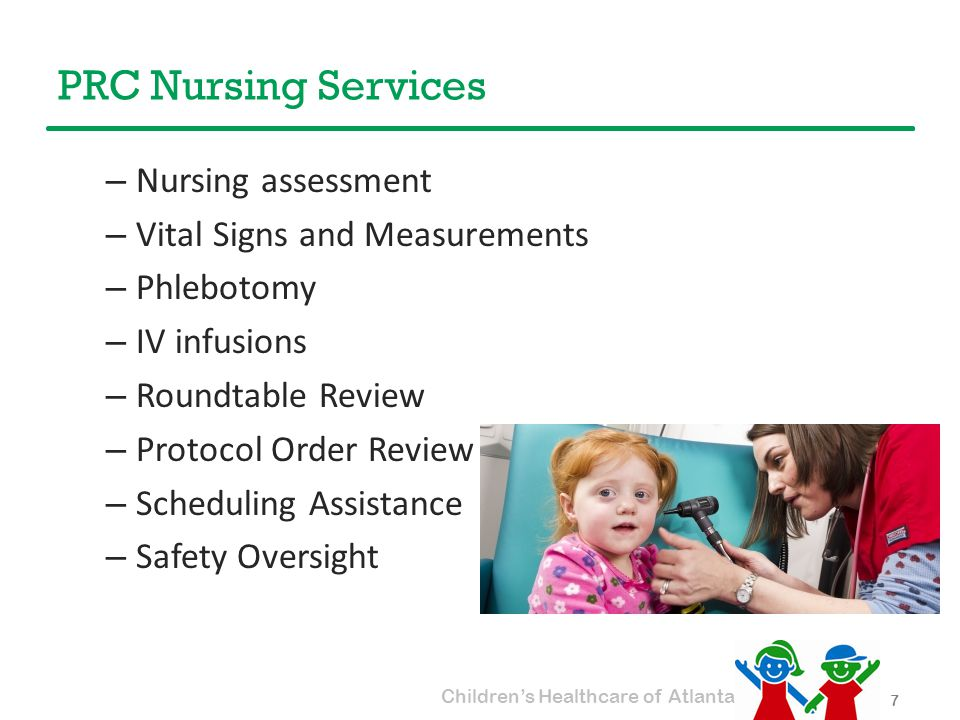 Children's Healthcare of Atlanta PRC Nursing Services 7 – Nursing assessment – Vital Signs and Measurements – Phlebotomy – IV infusions – Roundtable Review – Protocol Order Review – Scheduling Assistance – Safety Oversight
