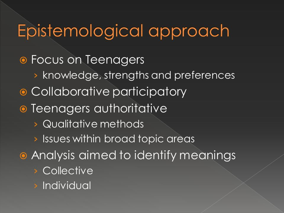  Focus on Teenagers › knowledge, strengths and preferences  Collaborative participatory  Teenagers authoritative › Qualitative methods › Issues within broad topic areas  Analysis aimed to identify meanings › Collective › Individual
