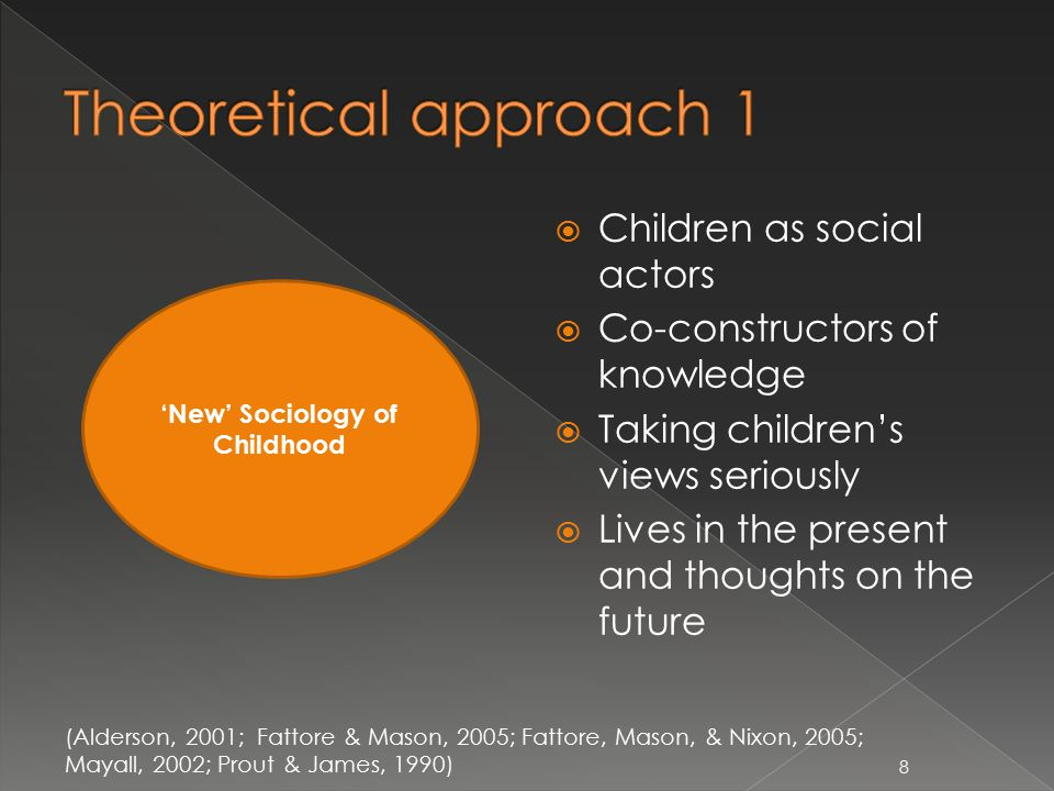  Children as social actors  Co-constructors of knowledge  Taking children's views seriously  Lives in the present and thoughts on the future 'New' Sociology of Childhood (Alderson, 2001; Fattore & Mason, 2005; Fattore, Mason, & Nixon, 2005; Mayall, 2002; Prout & James, 1990) 8