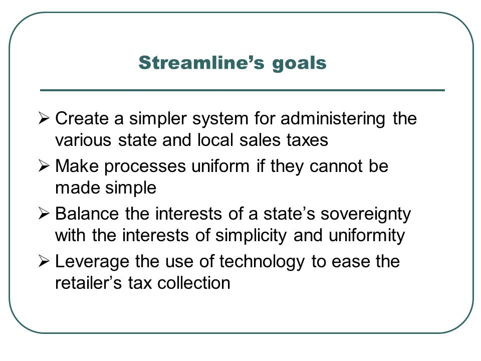 Streamline's goals  Create a simpler system for administering the various state and local sales taxes  Make processes uniform if they cannot be made simple  Balance the interests of a state's sovereignty with the interests of simplicity and uniformity  Leverage the use of technology to ease the retailer's tax collection