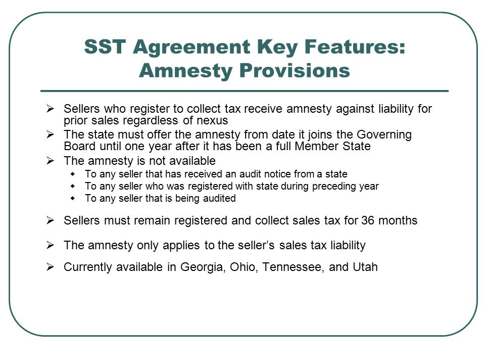  Sellers who register to collect tax receive amnesty against liability for prior sales regardless of nexus  The state must offer the amnesty from date it joins the Governing Board until one year after it has been a full Member State  The amnesty is not available  To any seller that has received an audit notice from a state  To any seller who was registered with state during preceding year  To any seller that is being audited  Sellers must remain registered and collect sales tax for 36 months  The amnesty only applies to the seller's sales tax liability  Currently available in Georgia, Ohio, Tennessee, and Utah SST Agreement Key Features: Amnesty Provisions
