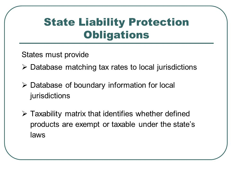 State Liability Protection Obligations States must provide  Database matching tax rates to local jurisdictions  Database of boundary information for local jurisdictions  Taxability matrix that identifies whether defined products are exempt or taxable under the state's laws