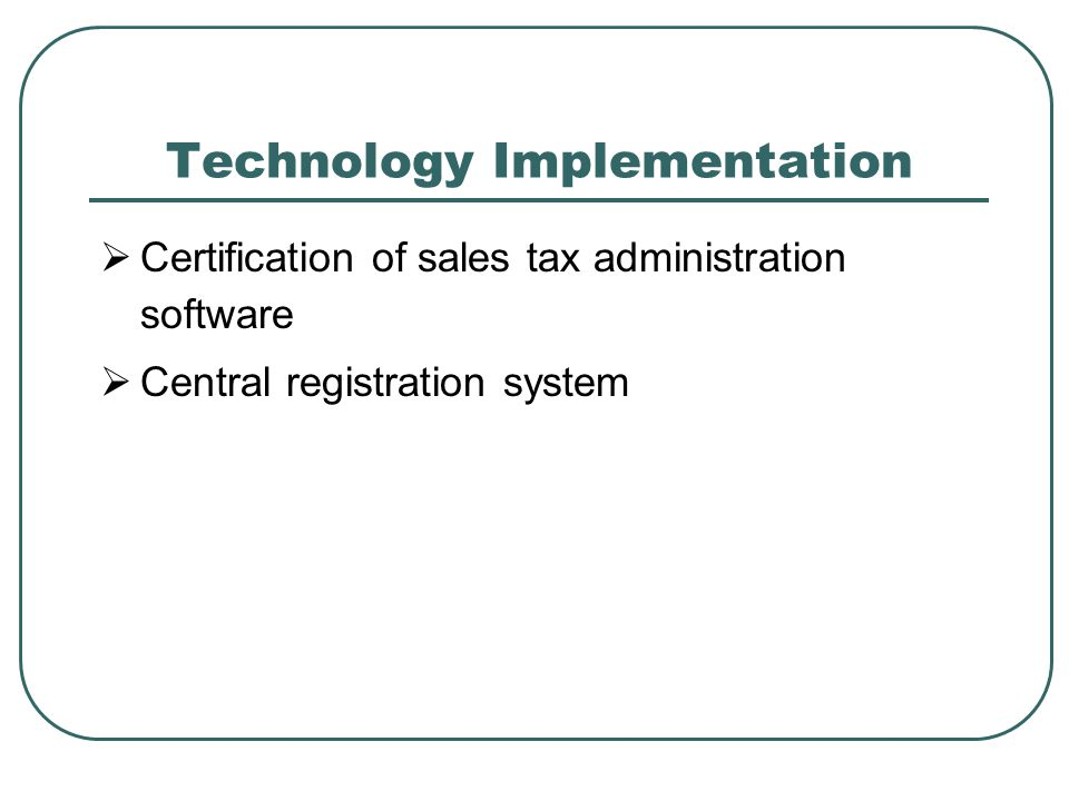 Technology Implementation  Certification of sales tax administration software  Central registration system