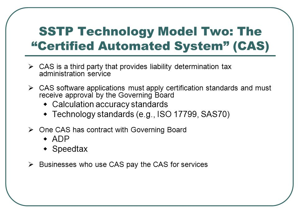 SSTP Technology Model Two: The Certified Automated System (CAS)  CAS is a third party that provides liability determination tax administration service  CAS software applications must apply certification standards and must receive approval by the Governing Board  Calculation accuracy standards  Technology standards (e.g., ISO 17799, SAS70)  One CAS has contract with Governing Board  ADP  Speedtax  Businesses who use CAS pay the CAS for services