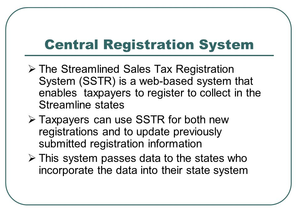 Central Registration System  The Streamlined Sales Tax Registration System (SSTR) is a web-based system that enables taxpayers to register to collect in the Streamline states  Taxpayers can use SSTR for both new registrations and to update previously submitted registration information  This system passes data to the states who incorporate the data into their state system