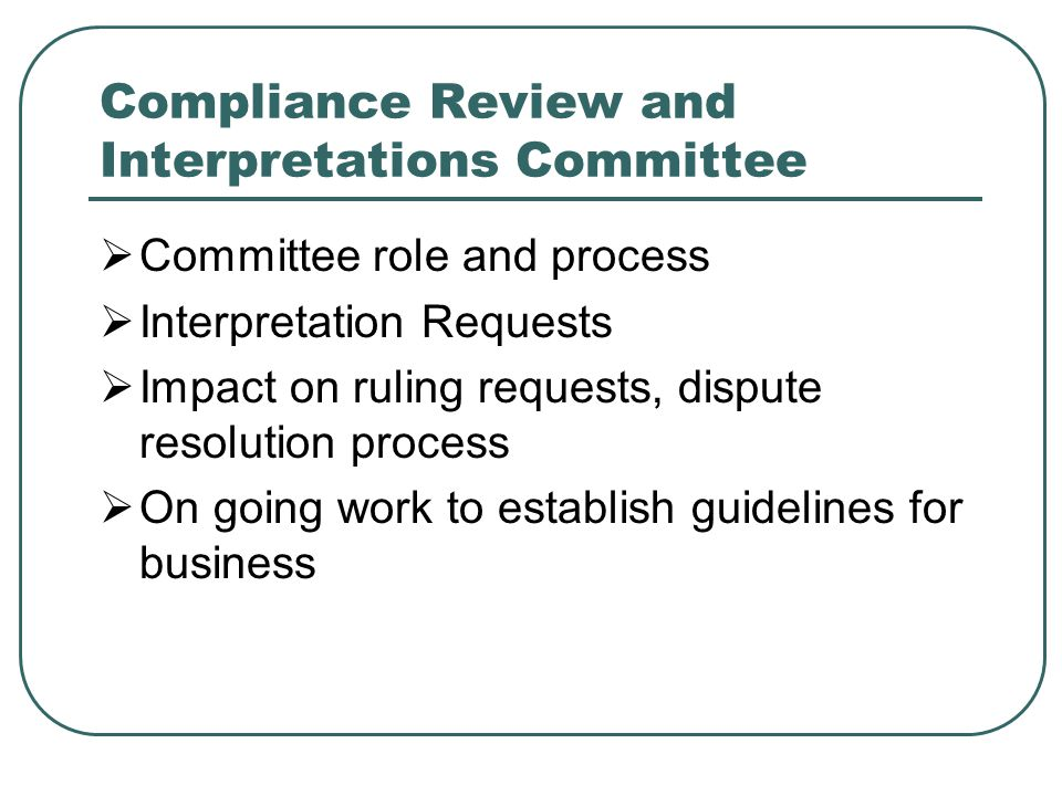 Compliance Review and Interpretations Committee  Committee role and process  Interpretation Requests  Impact on ruling requests, dispute resolution process  On going work to establish guidelines for business