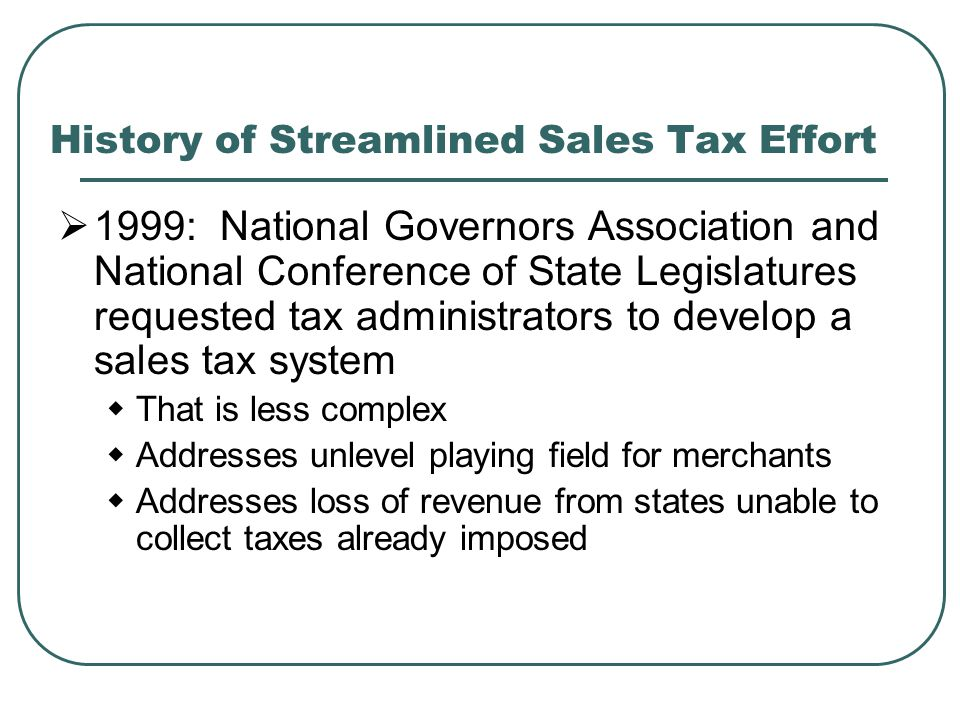 History of Streamlined Sales Tax Effort  1999: National Governors Association and National Conference of State Legislatures requested tax administrators to develop a sales tax system  That is less complex  Addresses unlevel playing field for merchants  Addresses loss of revenue from states unable to collect taxes already imposed