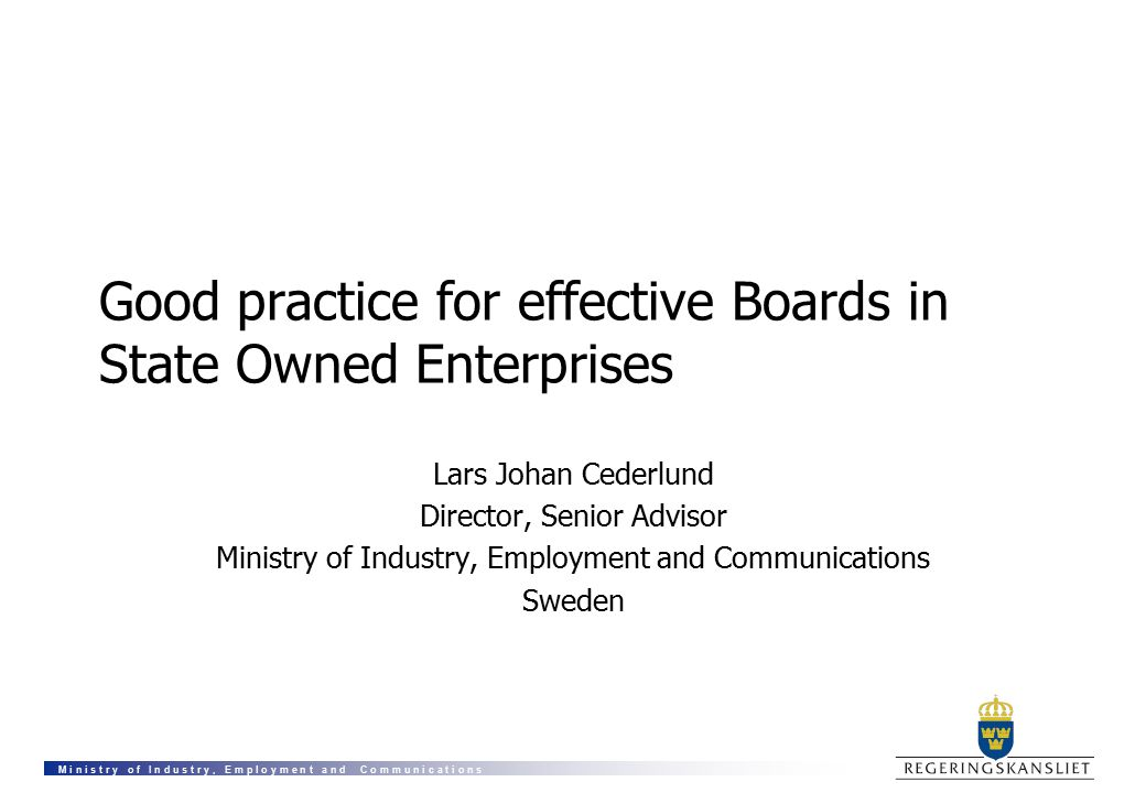 M i n i s t r y o f I n d u s t r y, E m p l o y m e n t a n d C o m m u n i c a t i o n s Good practice for effective Boards in State Owned Enterprises Lars Johan Cederlund Director, Senior Advisor Ministry of Industry, Employment and Communications Sweden