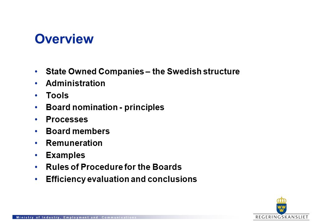 M i n i s t r y o f I n d u s t r y, E m p l o y m e n t a n d C o m m u n i c a t i o n s Overview State Owned Companies – the Swedish structure Administration Tools Board nomination - principles Processes Board members Remuneration Examples Rules of Procedure for the Boards Efficiency evaluation and conclusions
