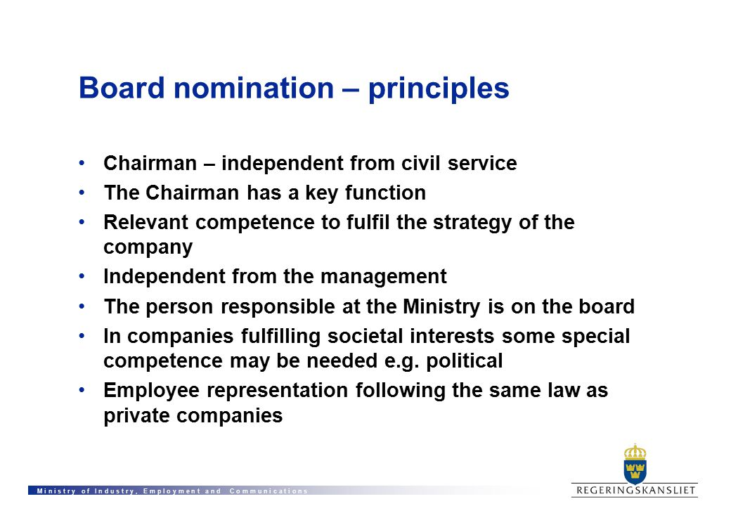M i n i s t r y o f I n d u s t r y, E m p l o y m e n t a n d C o m m u n i c a t i o n s Board nomination – principles Chairman – independent from civil service The Chairman has a key function Relevant competence to fulfil the strategy of the company Independent from the management The person responsible at the Ministry is on the board In companies fulfilling societal interests some special competence may be needed e.g.