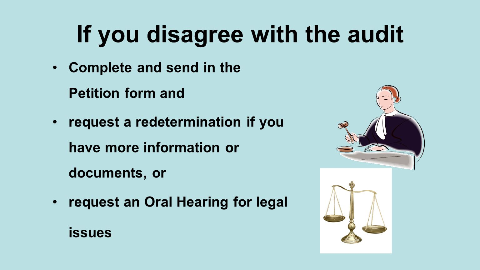 If you disagree with the audit Complete and send in the Petition form and request a redetermination if you have more information or documents, or request an Oral Hearing for legal issues