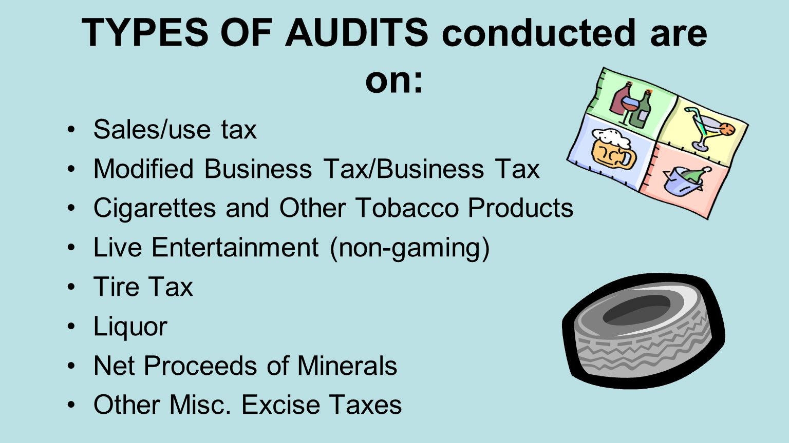 TYPES OF AUDITS conducted are on: Sales/use tax Modified Business Tax/Business Tax Cigarettes and Other Tobacco Products Live Entertainment (non-gaming) Tire Tax Liquor Net Proceeds of Minerals Other Misc.