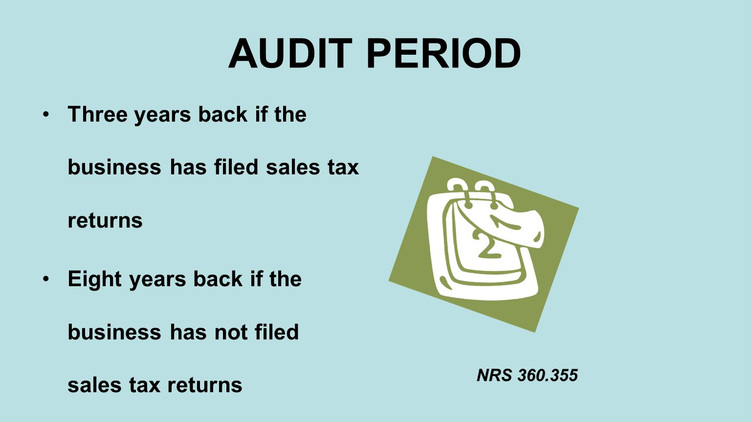 AUDIT PERIOD Three years back if the business has filed sales tax returns Eight years back if the business has not filed sales tax returns NRS 360.355