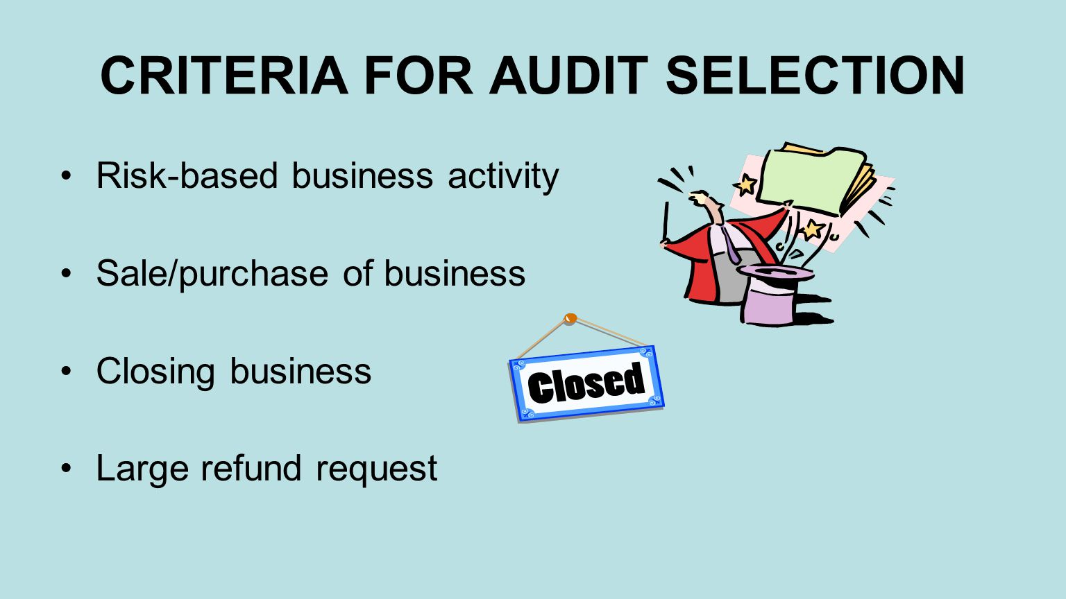 CRITERIA FOR AUDIT SELECTION Risk-based business activity Sale/purchase of business Closing business Large refund request
