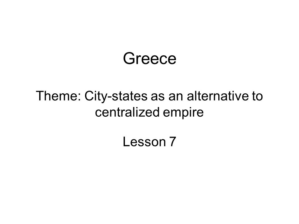 Greece Theme: City-states as an alternative to centralized empire Lesson 7
