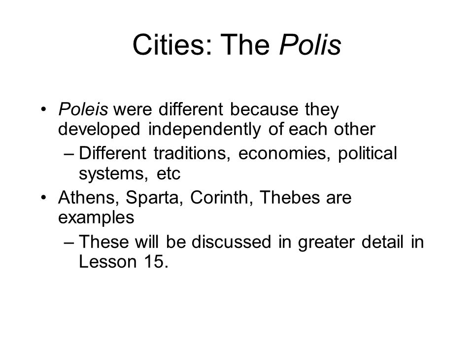 Cities: The Polis Poleis were different because they developed independently of each other –Different traditions, economies, political systems, etc Athens, Sparta, Corinth, Thebes are examples –These will be discussed in greater detail in Lesson 15.