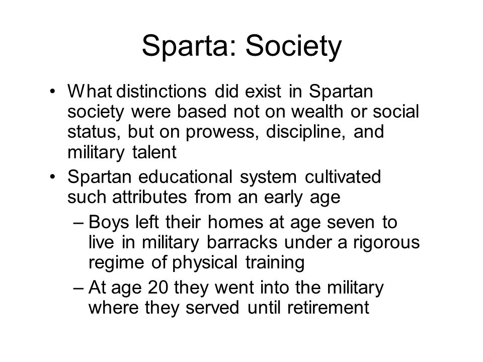 Sparta: Society What distinctions did exist in Spartan society were based not on wealth or social status, but on prowess, discipline, and military talent Spartan educational system cultivated such attributes from an early age –Boys left their homes at age seven to live in military barracks under a rigorous regime of physical training –At age 20 they went into the military where they served until retirement
