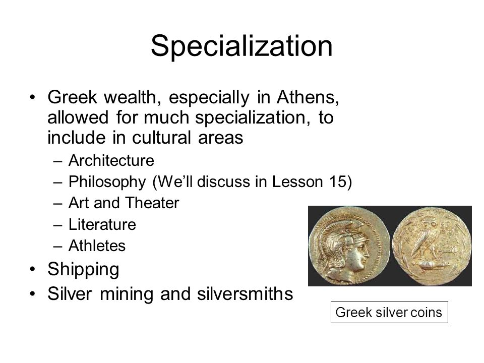 Specialization Greek wealth, especially in Athens, allowed for much specialization, to include in cultural areas –Architecture –Philosophy (We'll discuss in Lesson 15) –Art and Theater –Literature –Athletes Shipping Silver mining and silversmiths Greek silver coins